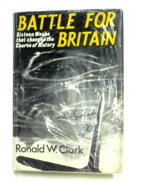 Battle for Britain: Sixteen Weeks that Changed the Course of History by Ronald W. Clark
