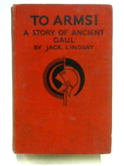 To Arms! A Story of Ancient Gaul By Jack Lindsay