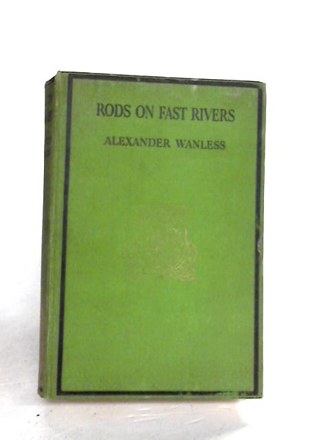 RODS ON FAST RIVERS: AN ANGLING SURVEY. By Wanless, Alexander.