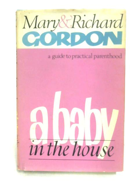 A Baby in the House: A Guide to Practical Parent-Hood by Mary Gordon