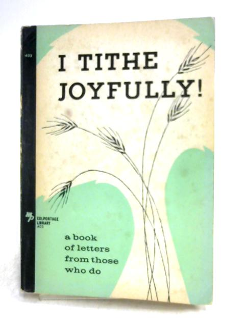 I Tithe Joyfully! A Book of Letters from Those Who Do by Anon