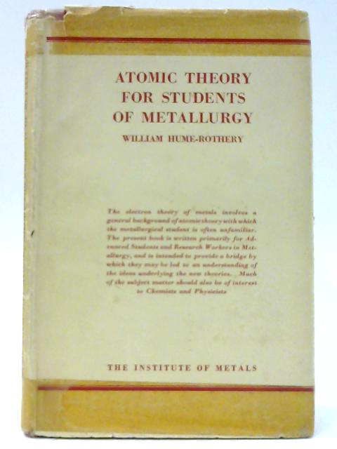Atomic Theory for students of Metallurgy (Institute of Metals. Monographs and reports;no.3) by Hume-Rothery, William