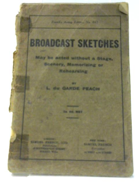 Broadcast Sketches: May be acted without a stage, sceneray, memorizing or rehearsing. by Peach, L. du Garde.