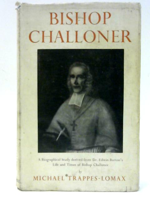 Bishop Challoner - A Biographical Study derived from Dr. Edwin Burton's Life and Times of Bishop Challoner by Trappes-Lomax, Michael
