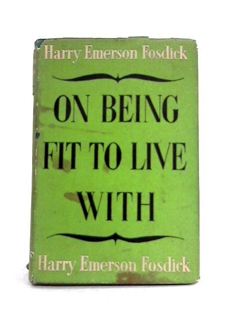 On Being Fit To Live With by H.E. Fosdick