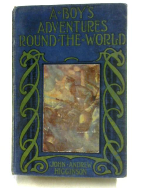 A Boy's Adventures Round the World by John Andrew Higginson