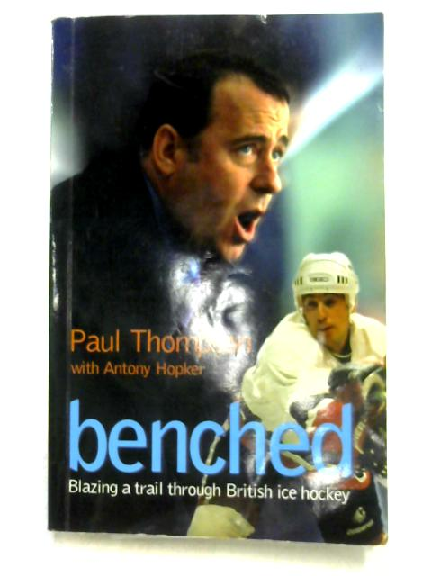 Benched: Blazing a Trail Through British Ice Hockey by Paul Thompson