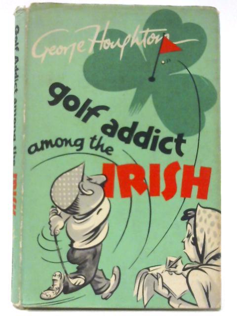 Golf Addict Among the Irish by George Houghton