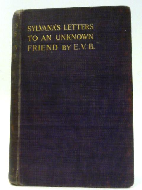 Sylvana'S Letters To An Unknown Friend by E.B.V.