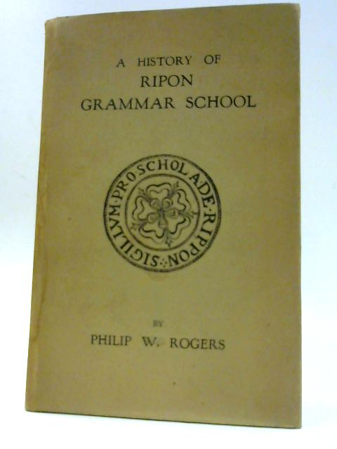 A History of Ripon Grammar School By Philip W. Rogers