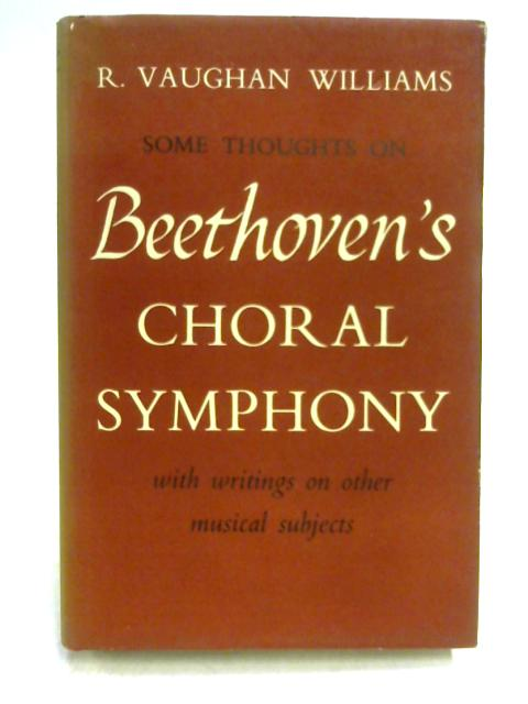 Some Thoughts on Beethoven's Choral Symphony with Writings on Other Musical Subjects By R.V. Williams