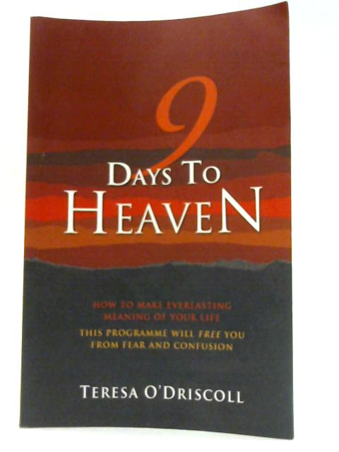 9 Days to Heaven: How to Make Everlasting Meaning of Your Life By Teresa O'Driscoll