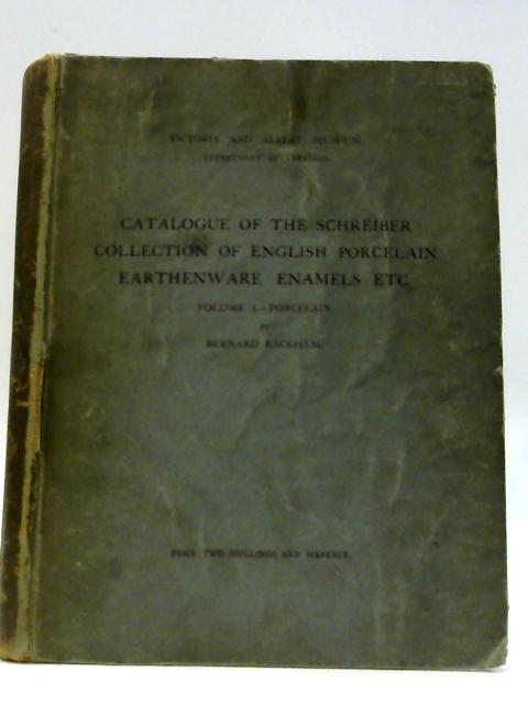 Catalogue of the Schreiber collection of English poreclain earthenware enamels etc volume 1 porcelain By Bernard Rackham