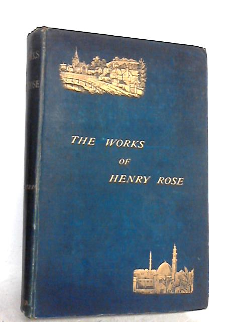 The works of Henry Rose By ROSE, Henry
