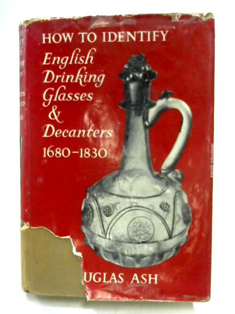 How to Identify English Drinking Glasses and Decanters 1680-1830 By Douglas Ash