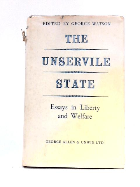The Unservile State: Essays in Liberty and Welfare By George Watson