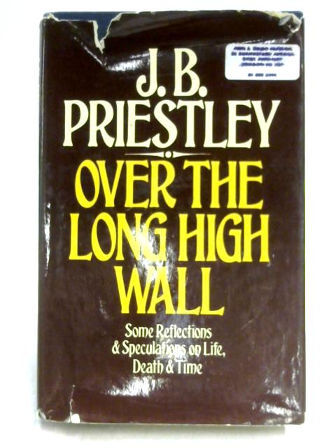 Over the Long High Wall: Some Reflections and Speculations on Life, Death and Time By J.B. Priestley
