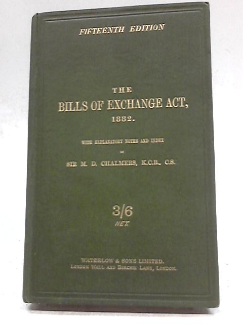The Bills of Exchange Act 1882 by Sir M. D. Chalmers