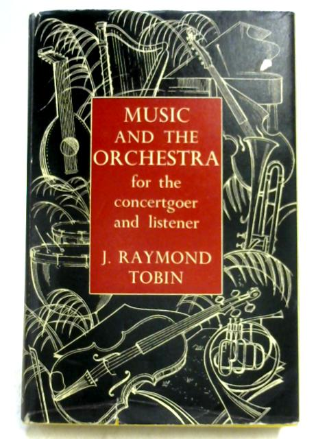 Music and the Orchestra for the Concert-Goer & Listener By J.R. Tobin