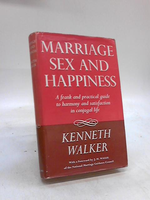 Marriage, Sex and Happiness, A frank and practical guide to harmony and satisfaction in conjugal life By Kenneth Walker
