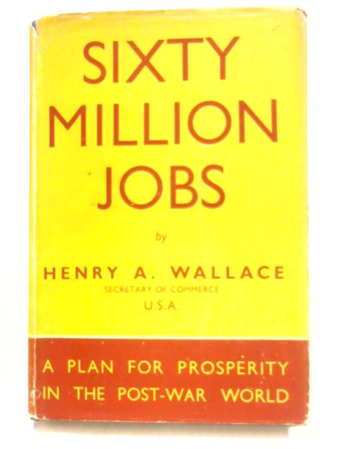 Sixty Million Jobs By H.A. Wallace