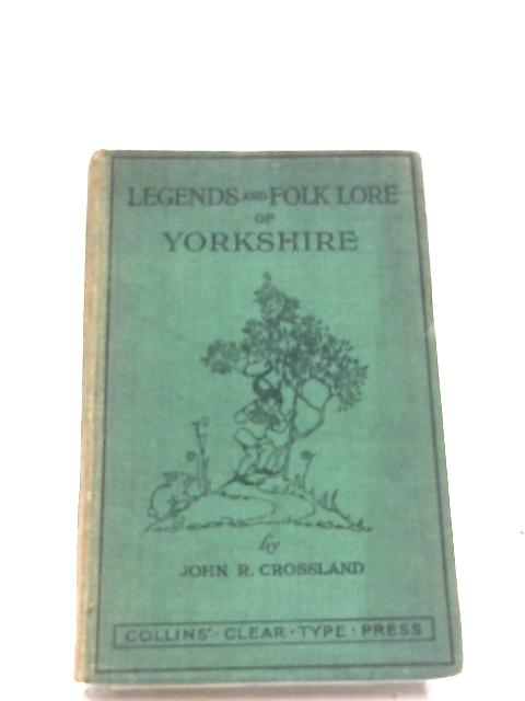 Legends And Folk Lore Of Yorkshire by John R. Crossland