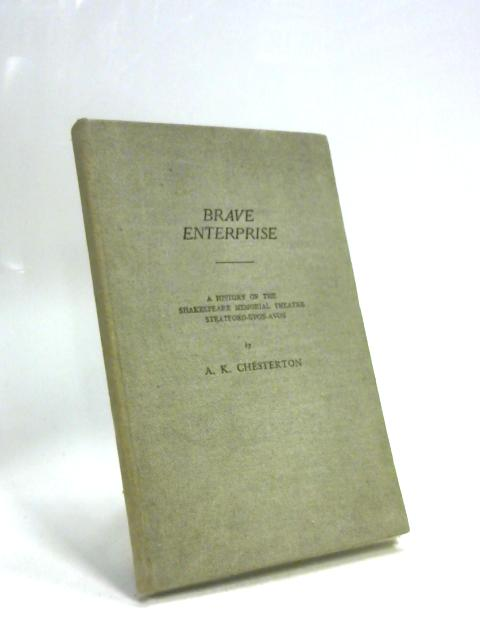 Brave Enterprise: A History of The Shakespeare Memorial Theatre Stratford-upon-Avon By A. K. Chesterton