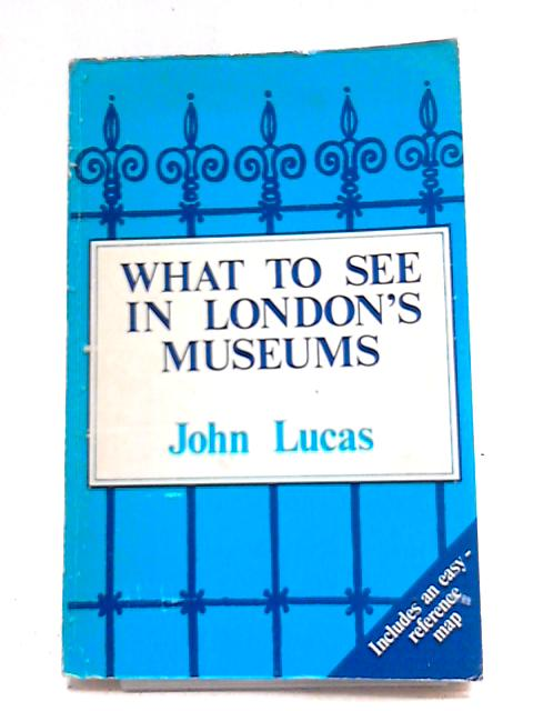 What To See In London's Museums: A Descriptive Guide To Museums, Houses And Galleries By John Lucas