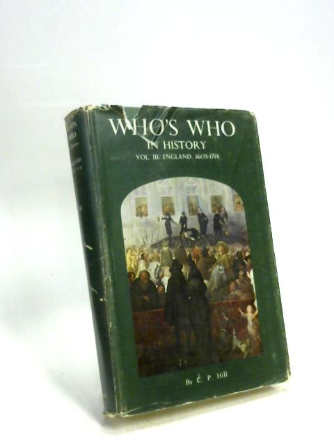 "Who""s Who in History Vol. III England 1603-1714 By C. P. Hill"