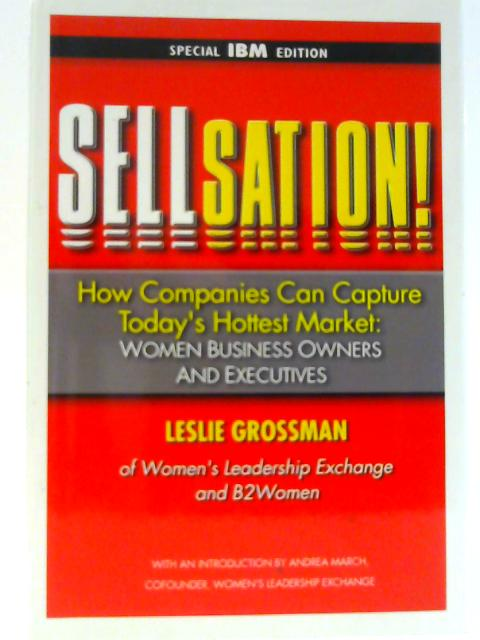 Sellsation!: How Companies Can Capture Today's Hottest Market: Women Business Owners and Executives By Grossman, Leslie