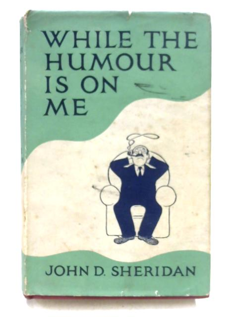 While The Humour Is On Me By John Desmond Sheridan