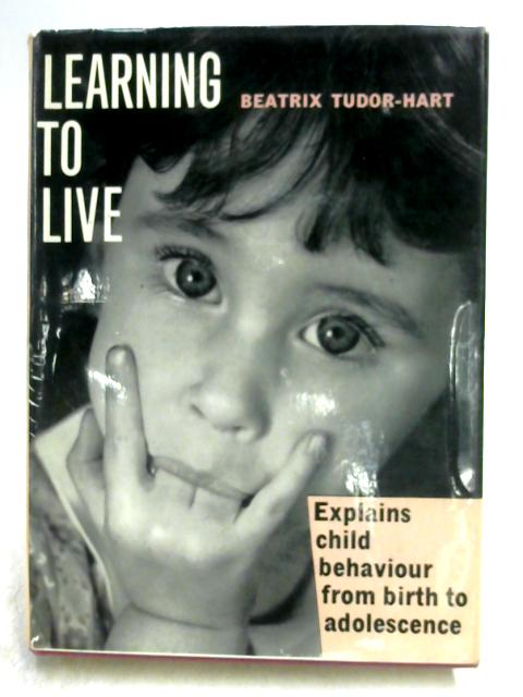 Learning to Live: Understanding the Child from Birth to Adolescence By Beatrix Tudor-Hart