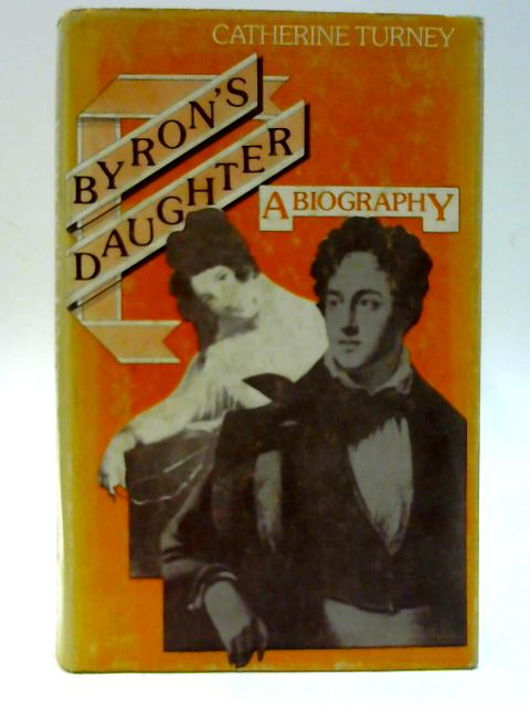 Byron's Daughter. A Biography Of Elizabeth Medora Leigh By Turney, Catherine