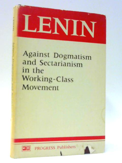 Against Dogmatism and Sectarianism in the Working-Class Movement - Articles and Speeches by Lenin, V.I.