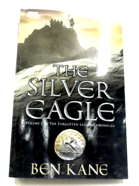 The Silver Eagle: (The Forgotten Legion Chronicles No. 2) By Ben Kane