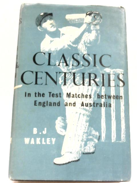 Classic Centuries: In The Test Matches Between England And Australia By Bertram Joseph Wakley