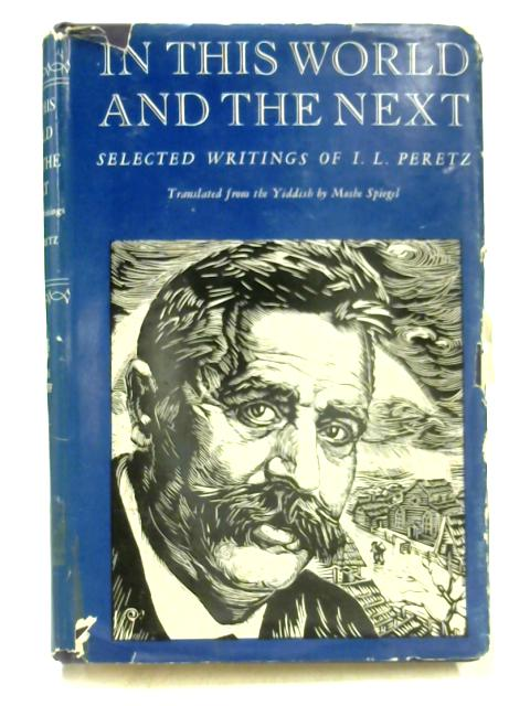 In This World and the Next: Selected Writings of I.L. Peretz By Moshe Spiegel