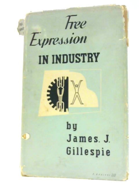 Free Expression in Industry, a Social-Psychological Study of Work and Leisure by James J. Gillespie