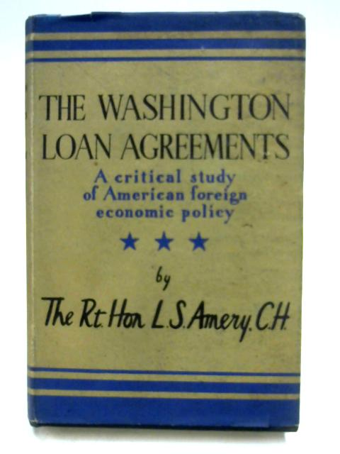The Washington Loan Agreements: A Critical Study of American Economic Foreign Policy by L.S. Amery