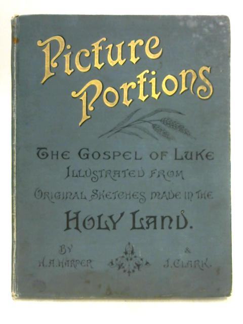 Picture Portions: The Gospel of Luke Illustrated from Original Sketches By H.A. Harper