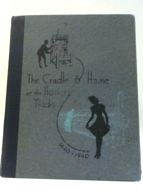 The Cradle and Home of the Hosiery Trade By Pickering Arthur J