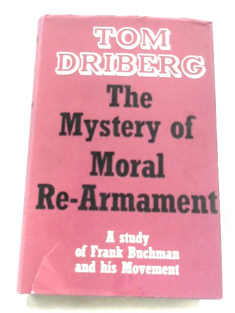 The Mystery Of Moral Re-Armament: A Study Of Frank Buchman And His Movement By Tom Driberg