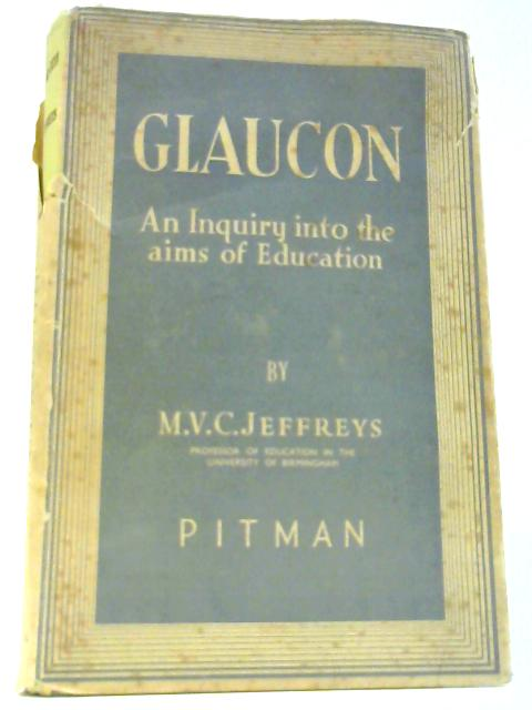 Glaucon: An inquiry into the Aims of Education By Jeffreys, M V C