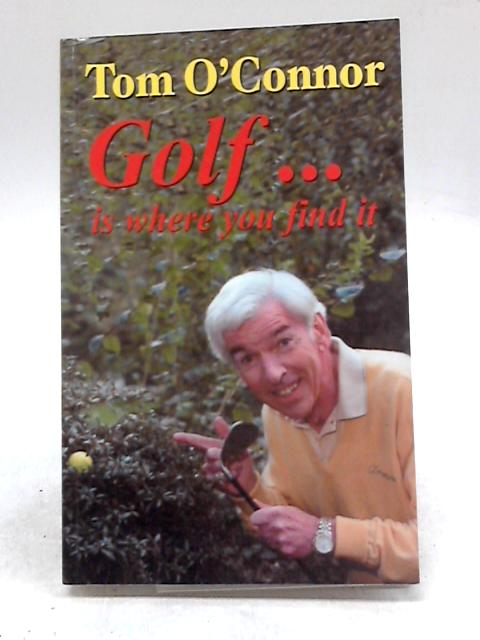Tom O'Connor Golf...Is Where You Find It by Tom O'Connor