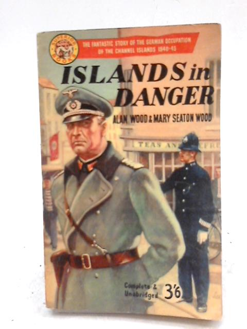 Islands in Danger: Story of the German Occupation of the Channel Islands, 1940-45 By Alan Wood & Mary Seaton
