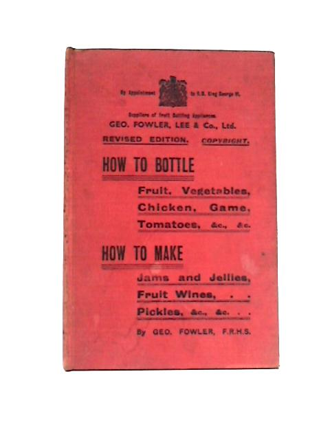 How to Bottle Fruit, Vegetables, Chicken; and, How to make Jams and Jellies, Fruit Wines, Pickles By George Fowler