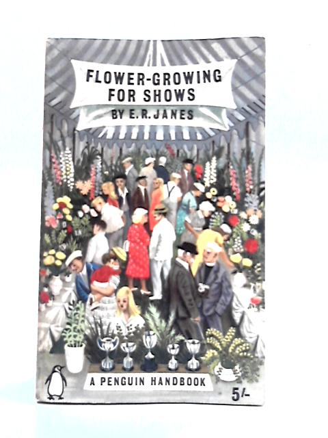 Flower Growing for Shows by E.R. Janes