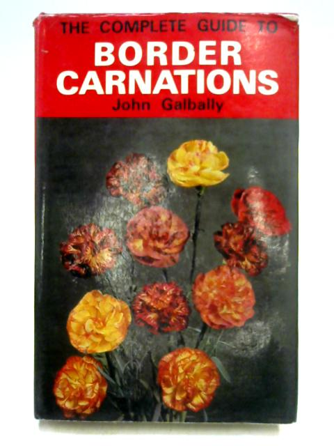 The Complete Guide to Border Carnations by J.H.W. Galbally