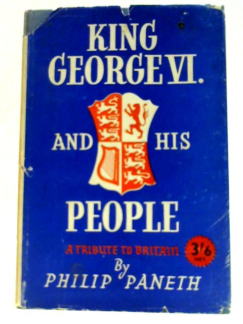 King George VI And His People. A Tribute To Britain By Philip Paneth