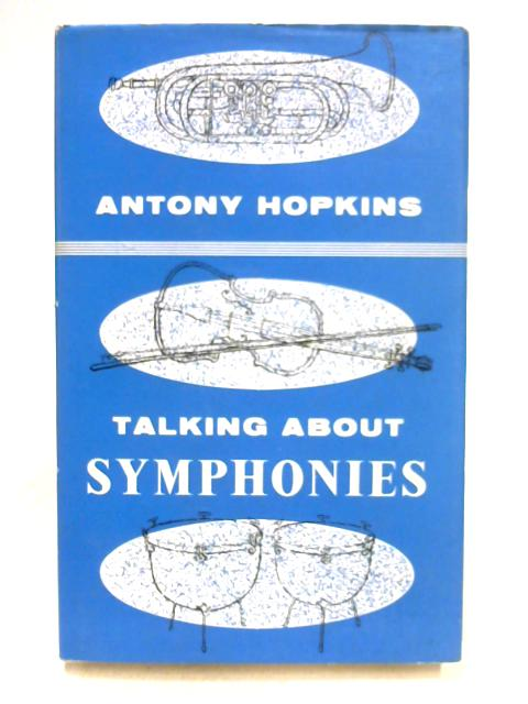 Talking About Symphonies: An Analytical Study of a Number of Well-Known Symphonies from Haydn to the Present Day by Antony Hopkins